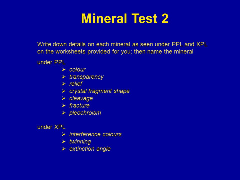 Mineral Test 2 Write down details on each mineral as seen under PPL and XPL on the worksheets provided for you; then name the mineral.