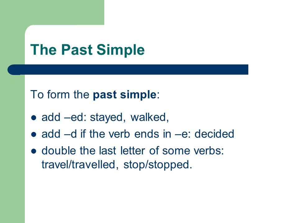 The Past Simple To form the past simple: add –ed: stayed, walked,