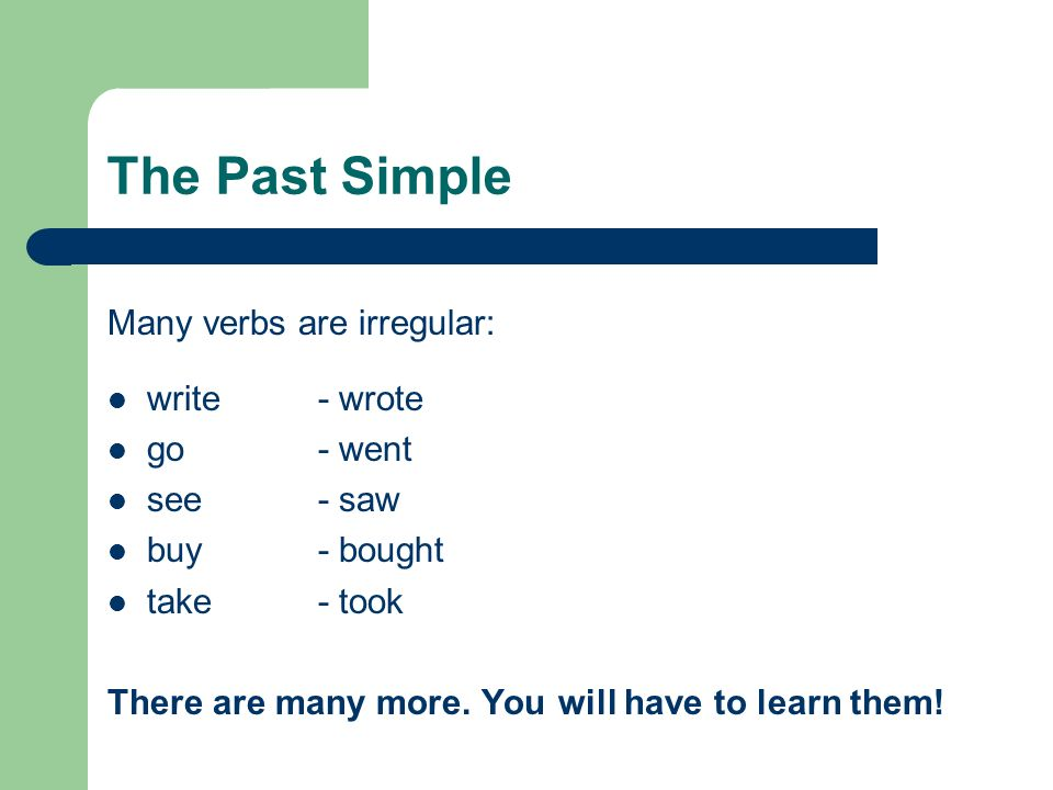 The Past Simple Many verbs are irregular: write - wrote go - went