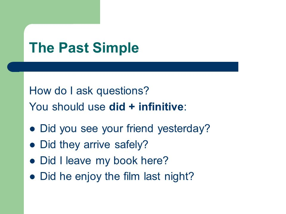 The Past Simple How do I ask questions