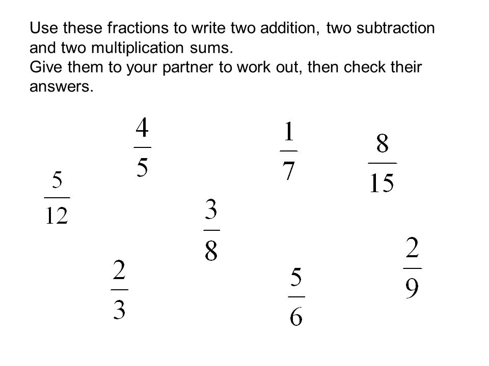 Use these fractions to write two addition, two subtraction and two multiplication sums. Give them to your partner to work out, then check their answers.