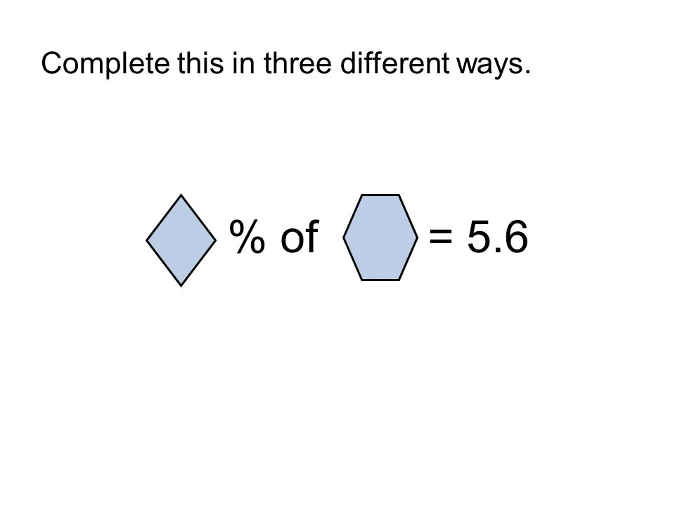 Complete this in three different ways.