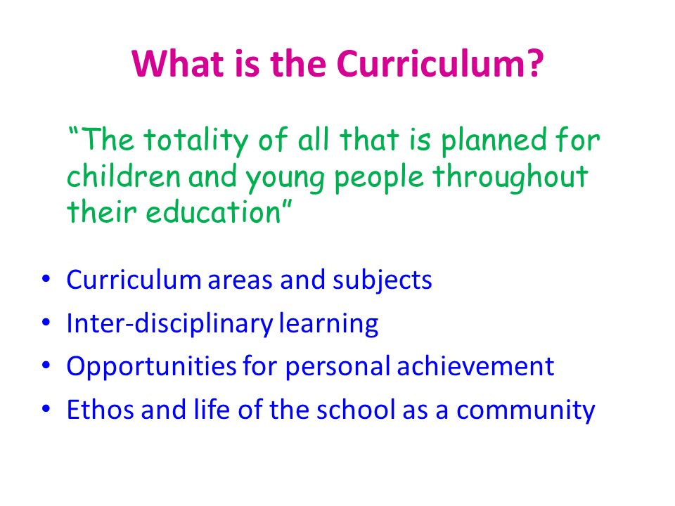 What is the Curriculum The totality of all that is planned for children and young people throughout their education