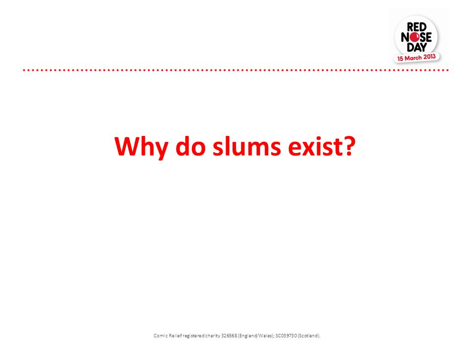 Why do slums exist Comic Relief registered charity 326568 (England/Wales); SC039730 (Scotland).