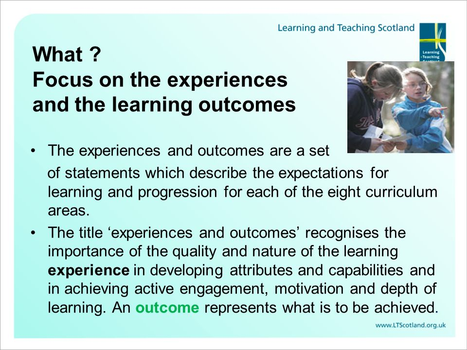 What Focus on the experiences and the learning outcomes