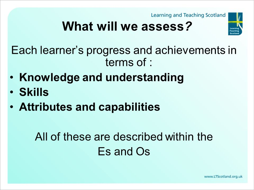 What will we assess Each learner's progress and achievements in terms of : Knowledge and understanding.