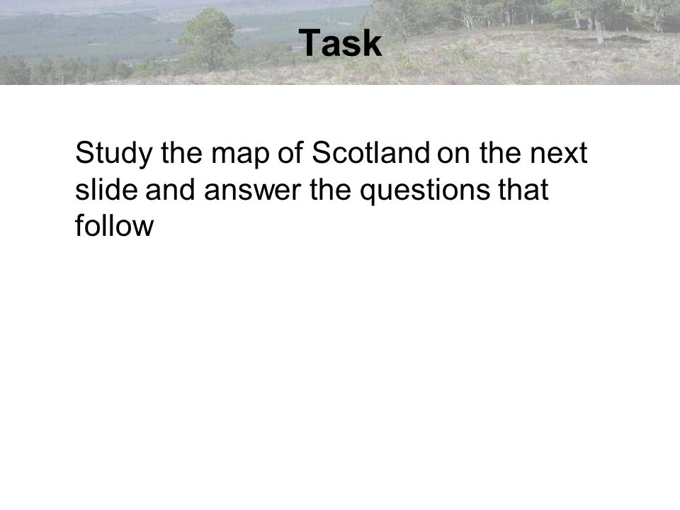Task Study the map of Scotland on the next slide and answer the questions that follow