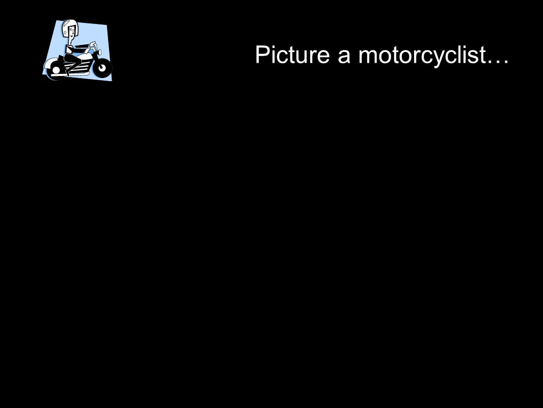 Picture a motorcyclist…