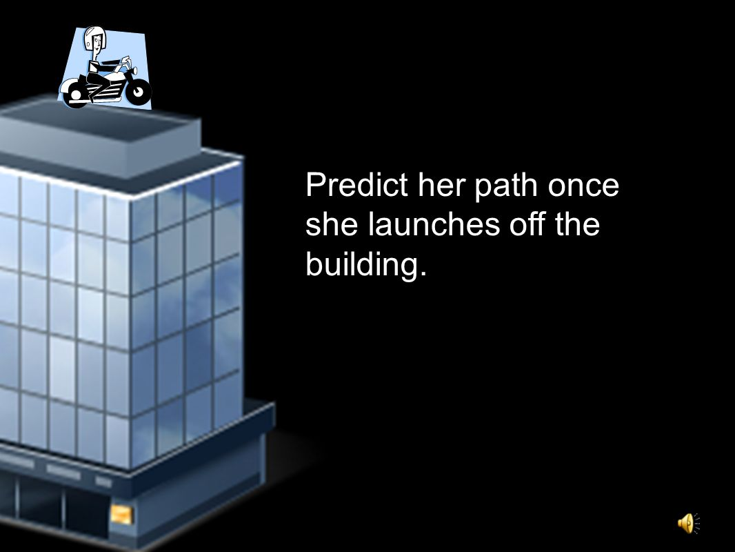 Predict her path once she launches off the building.
