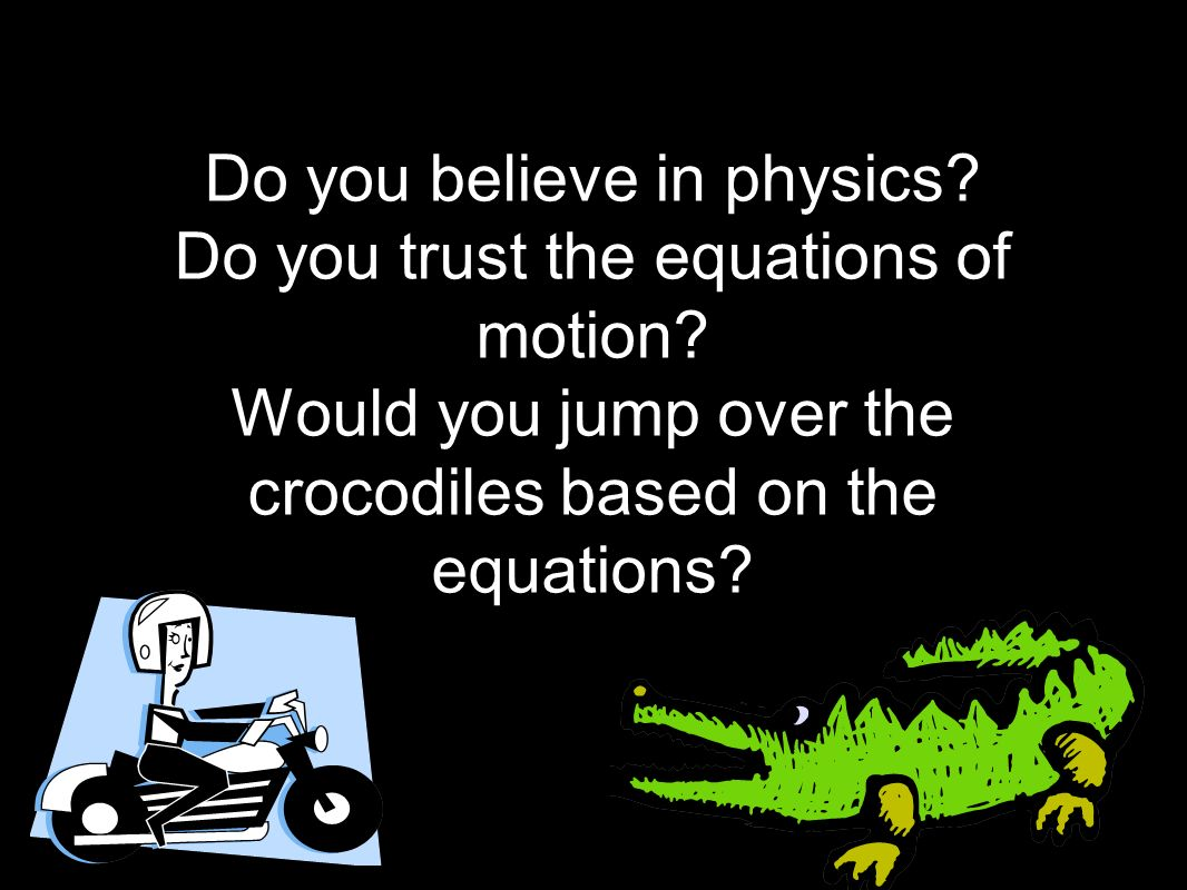 Do you believe in physics. Do you trust the equations of motion