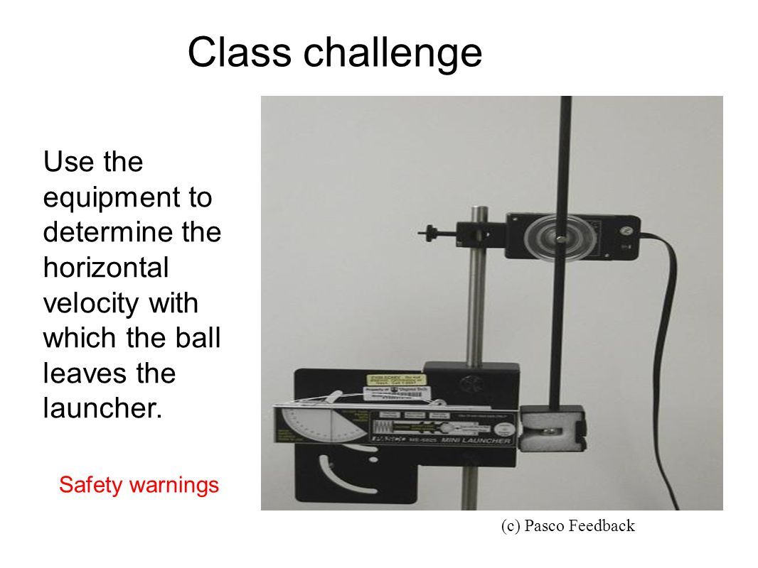 Class challenge Use the equipment to determine the horizontal velocity with which the ball leaves the launcher.
