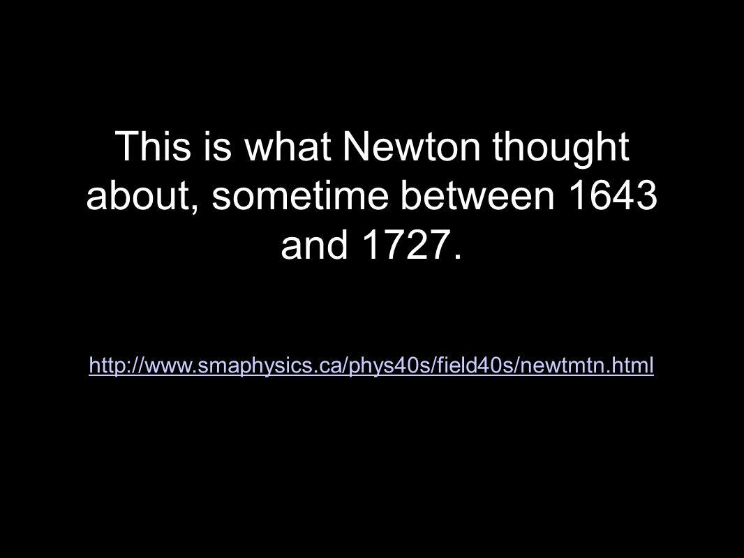This is what Newton thought about, sometime between 1643 and 1727.