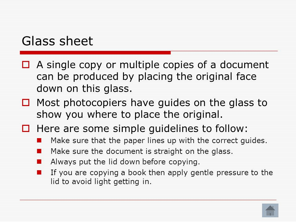 Glass sheet A single copy or multiple copies of a document can be produced by placing the original face down on this glass.