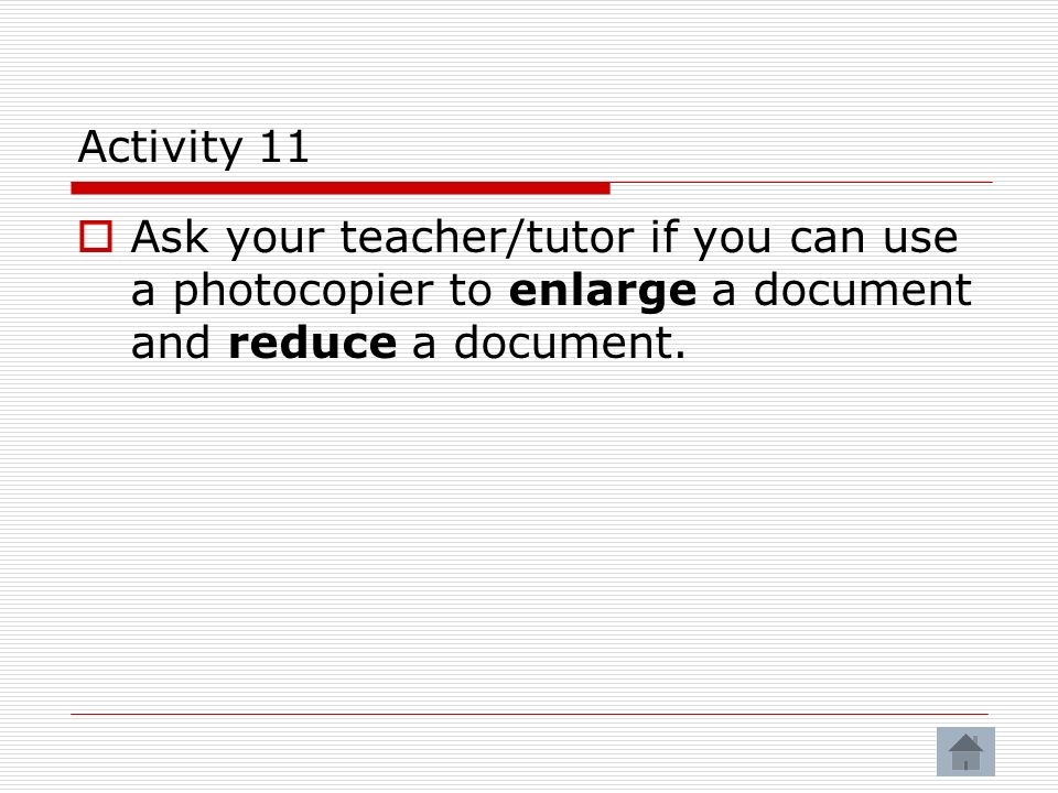 Activity 11 Ask your teacher/tutor if you can use a photocopier to enlarge a document and reduce a document.