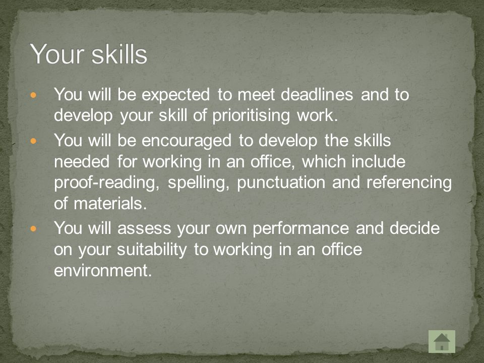 Your skills You will be expected to meet deadlines and to develop your skill of prioritising work.