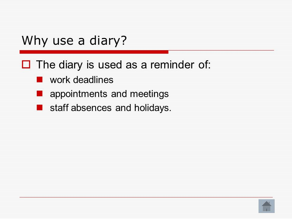 Why use a diary The diary is used as a reminder of: work deadlines