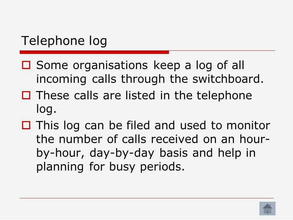 Telephone log Some organisations keep a log of all incoming calls through the switchboard. These calls are listed in the telephone log.
