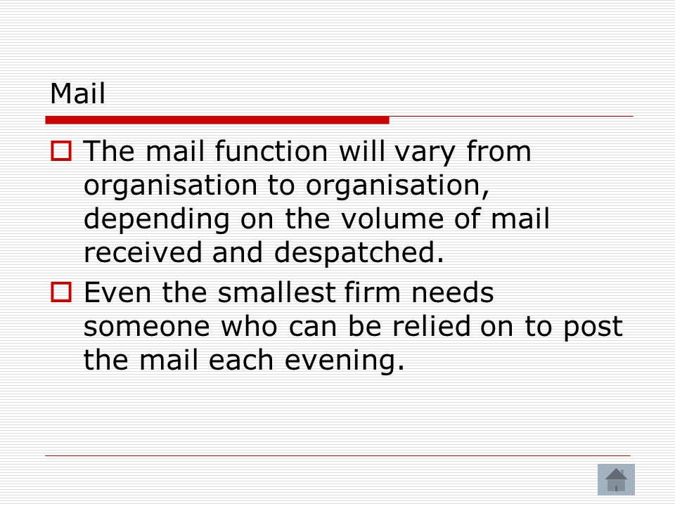 Mail The mail function will vary from organisation to organisation, depending on the volume of mail received and despatched.