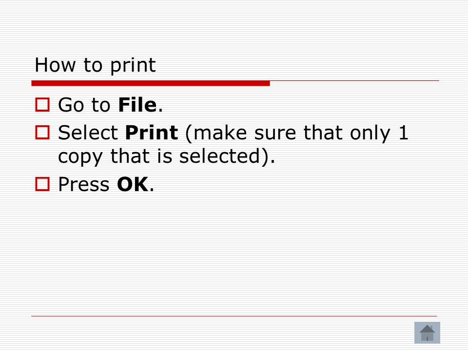 How to print Go to File. Select Print (make sure that only 1 copy that is selected). Press OK.