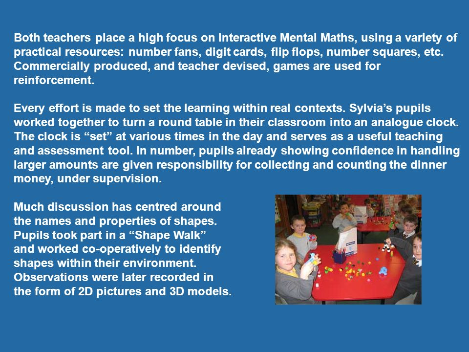 Both teachers place a high focus on Interactive Mental Maths, using a variety of practical resources: number fans, digit cards, flip flops, number squares, etc. Commercially produced, and teacher devised, games are used for reinforcement.