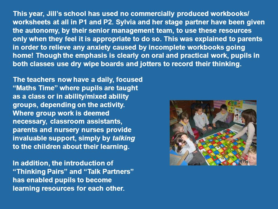 This year, Jill's school has used no commercially produced workbooks/ worksheets at all in P1 and P2. Sylvia and her stage partner have been given the autonomy, by their senior management team, to use these resources only when they feel it is appropriate to do so. This was explained to parents in order to relieve any anxiety caused by incomplete workbooks going home! Though the emphasis is clearly on oral and practical work, pupils in both classes use dry wipe boards and jotters to record their thinking.