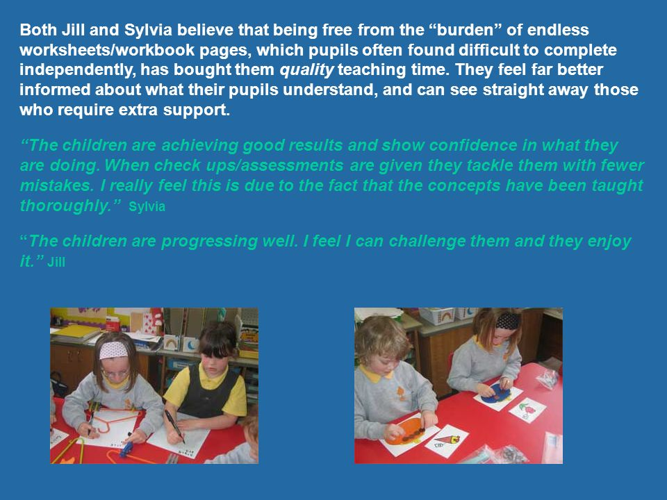 Both Jill and Sylvia believe that being free from the burden of endless worksheets/workbook pages, which pupils often found difficult to complete independently, has bought them quality teaching time. They feel far better informed about what their pupils understand, and can see straight away those who require extra support.