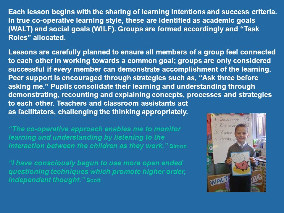 Each lesson begins with the sharing of learning intentions and success criteria. In true co-operative learning style, these are identified as academic goals (WALT) and social goals (WILF). Groups are formed accordingly and Task Roles allocated.
