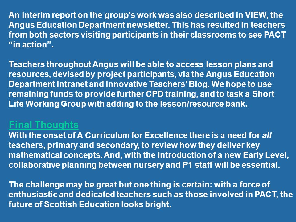 An interim report on the group's work was also described in VIEW, the Angus Education Department newsletter. This has resulted in teachers from both sectors visiting participants in their classrooms to see PACT in action .