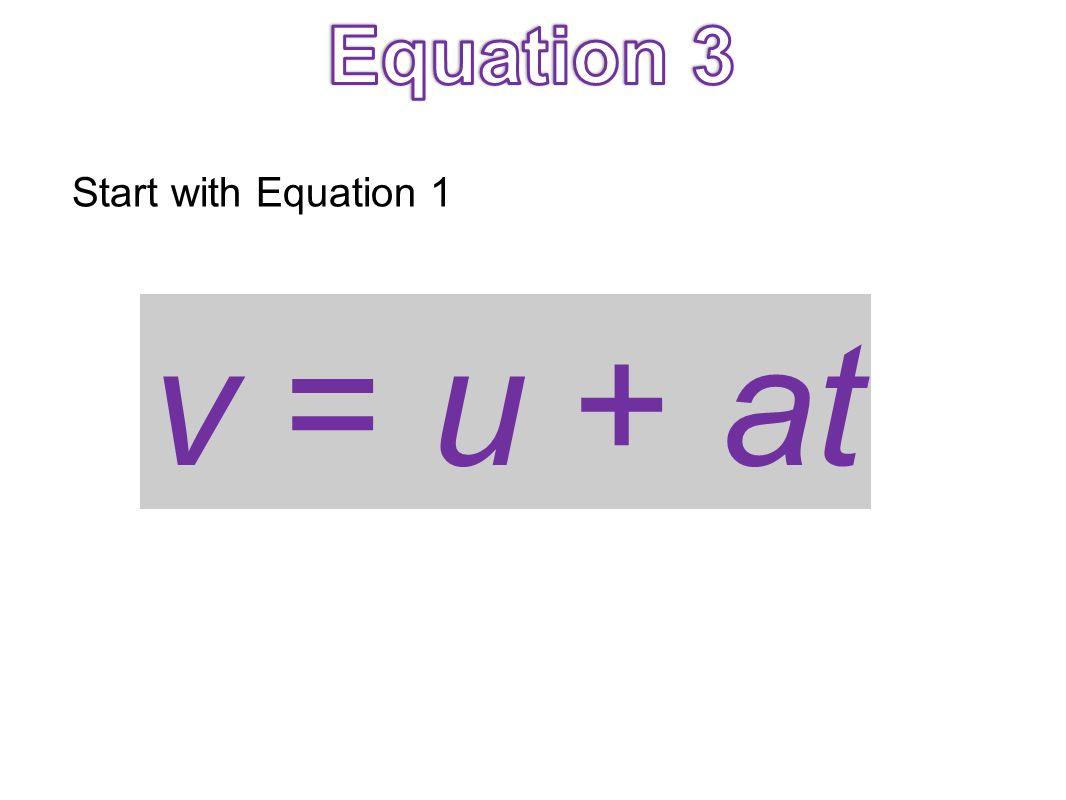 Equation 3 Start with Equation 1 v = u + at