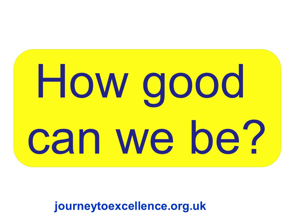 How good can we be journeytoexcellence.org.uk