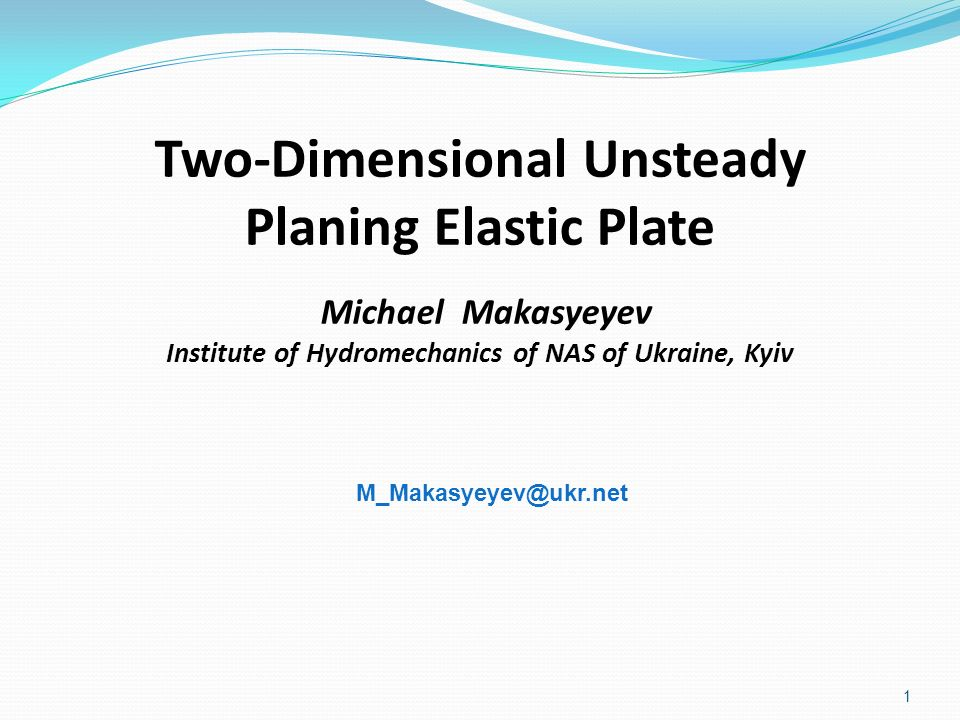 M_Makasyeyev@ukr.net Two-Dimensional Unsteady Planing Elastic Plate Michael Makasyeyev Institute of Hydromechanics of NAS of Ukraine, Kyiv.