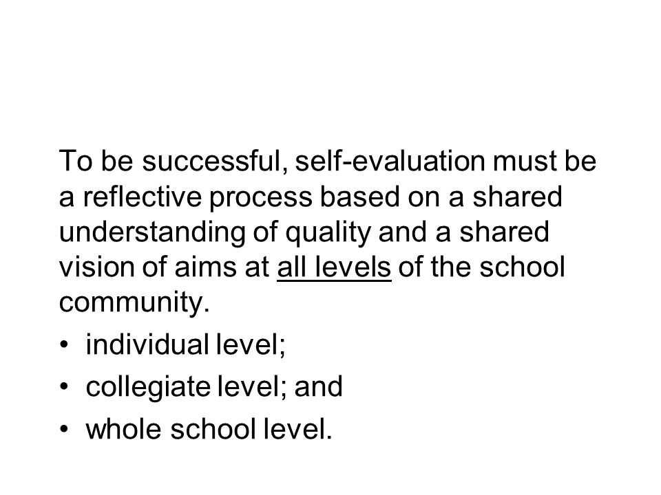 To be successful, self-evaluation must be a reflective process based on a shared understanding of quality and a shared vision of aims at all levels of the school community.