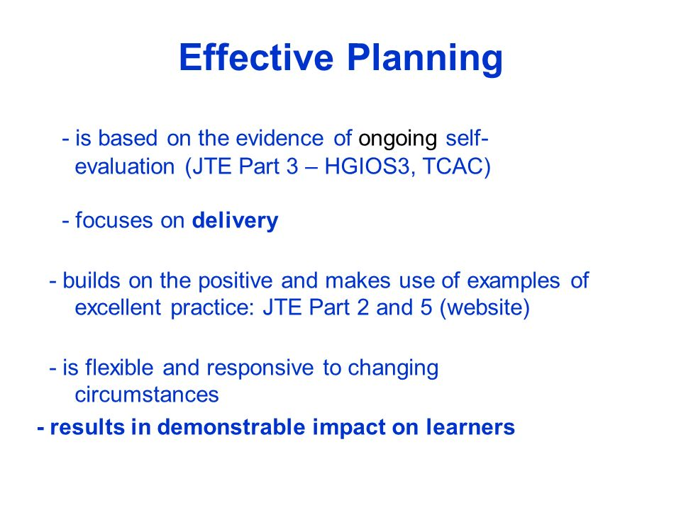 Effective Planning - is based on the evidence of ongoing self- evaluation (JTE Part 3 – HGIOS3, TCAC) - focuses on delivery.