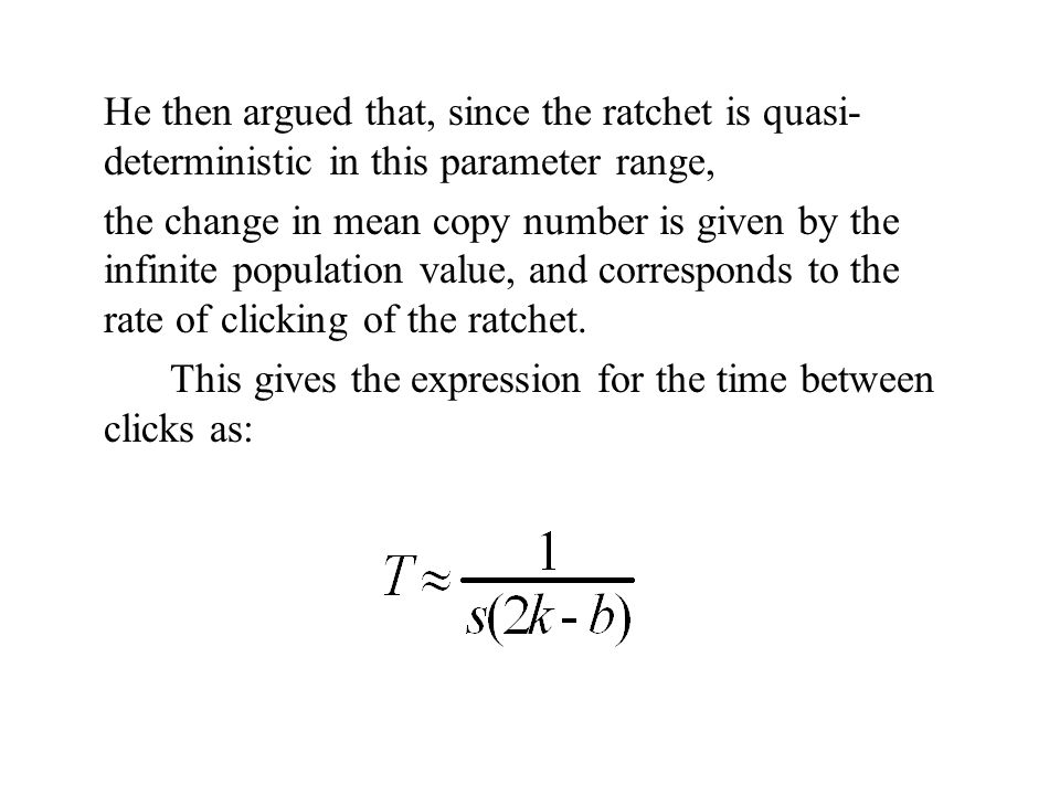 He then argued that, since the ratchet is quasi-deterministic in this parameter range,