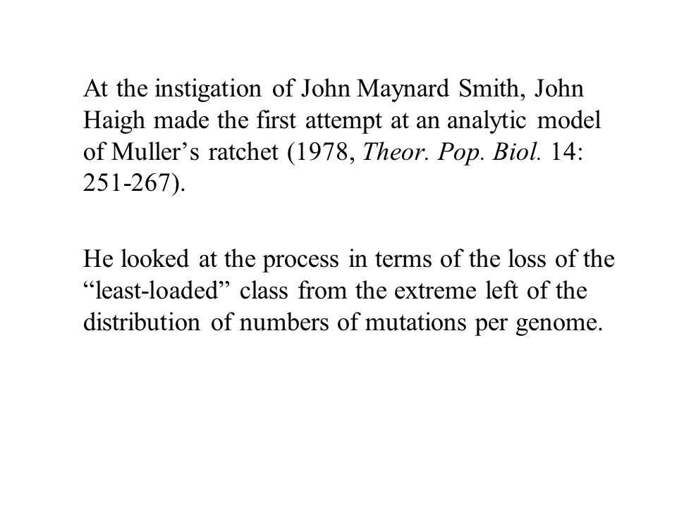 At the instigation of John Maynard Smith, John Haigh made the first attempt at an analytic model of Muller's ratchet (1978, Theor. Pop. Biol. 14: 251-267).