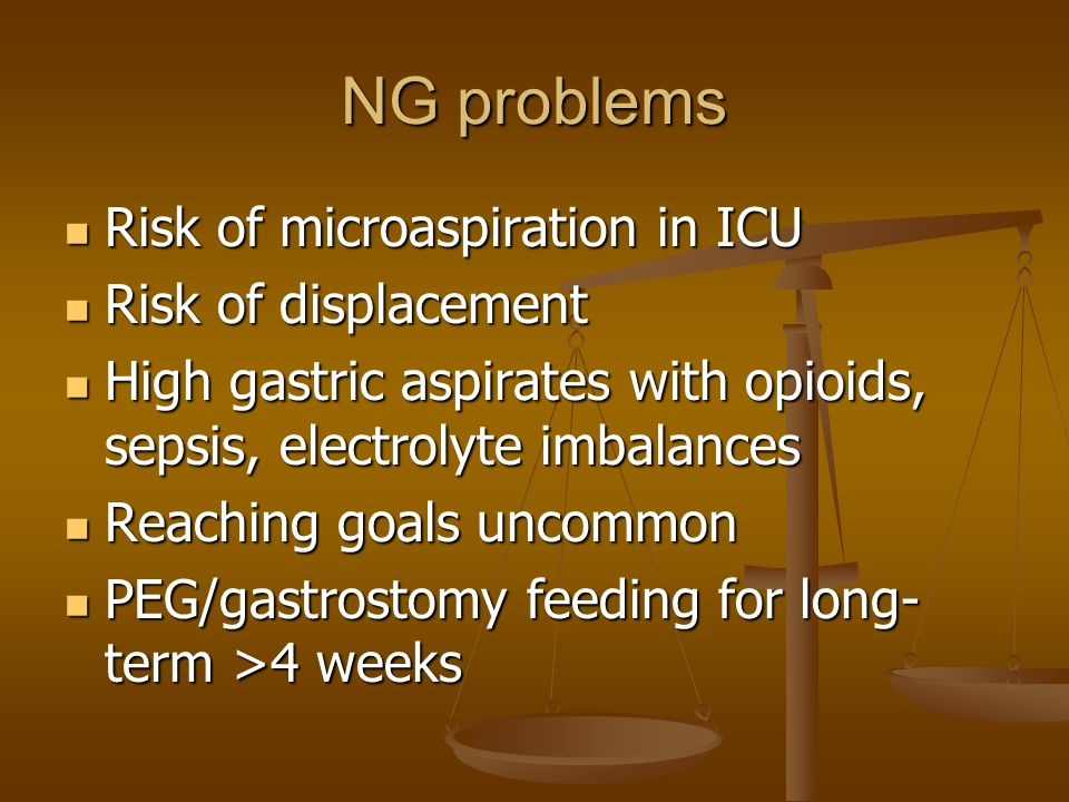 NG problems Risk of microaspiration in ICU Risk of displacement