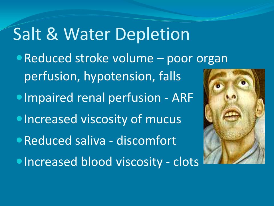 Salt & Water Depletion Reduced stroke volume – poor organ perfusion, hypotension, falls. Impaired renal perfusion - ARF.