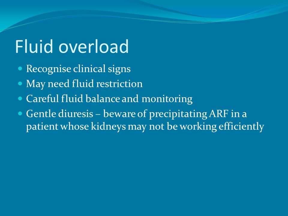 Fluid overload Recognise clinical signs May need fluid restriction