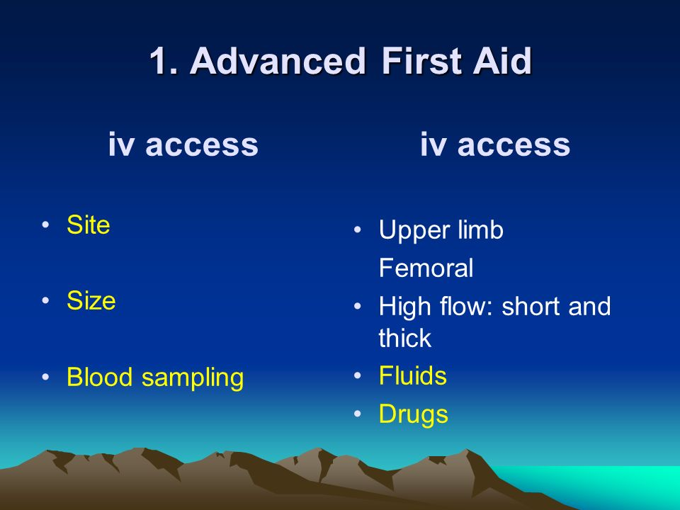 1. Advanced First Aid iv access iv access Site Upper limb Femoral Size