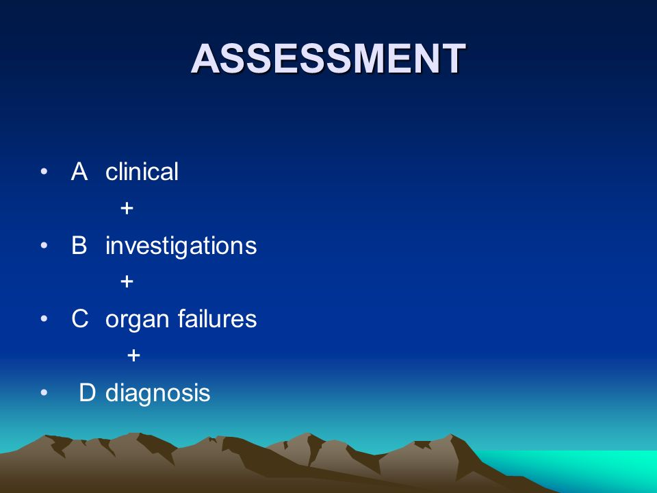 ASSESSMENT A clinical + B investigations C organ failures D diagnosis
