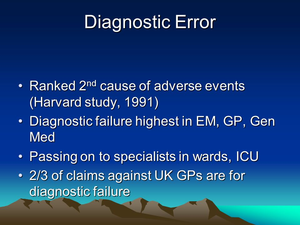 Diagnostic ErrorRanked 2nd cause of adverse events (Harvard study, 1991) Diagnostic failure highest in EM, GP, Gen Med.