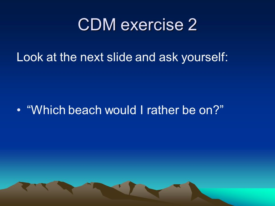 CDM exercise 2 Look at the next slide and ask yourself: