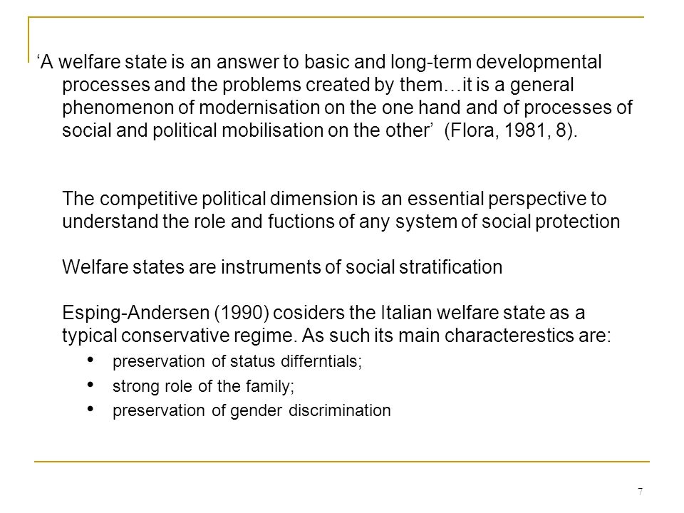 'A welfare state is an answer to basic and long-term developmental processes and the problems created by them…it is a general phenomenon of modernisation on the one hand and of processes of social and political mobilisation on the other' (Flora, 1981, 8). The competitive political dimension is an essential perspective to understand the role and fuctions of any system of social protection Welfare states are instruments of social stratification Esping-Andersen (1990) cosiders the Italian welfare state as a typical conservative regime. As such its main characterestics are:
