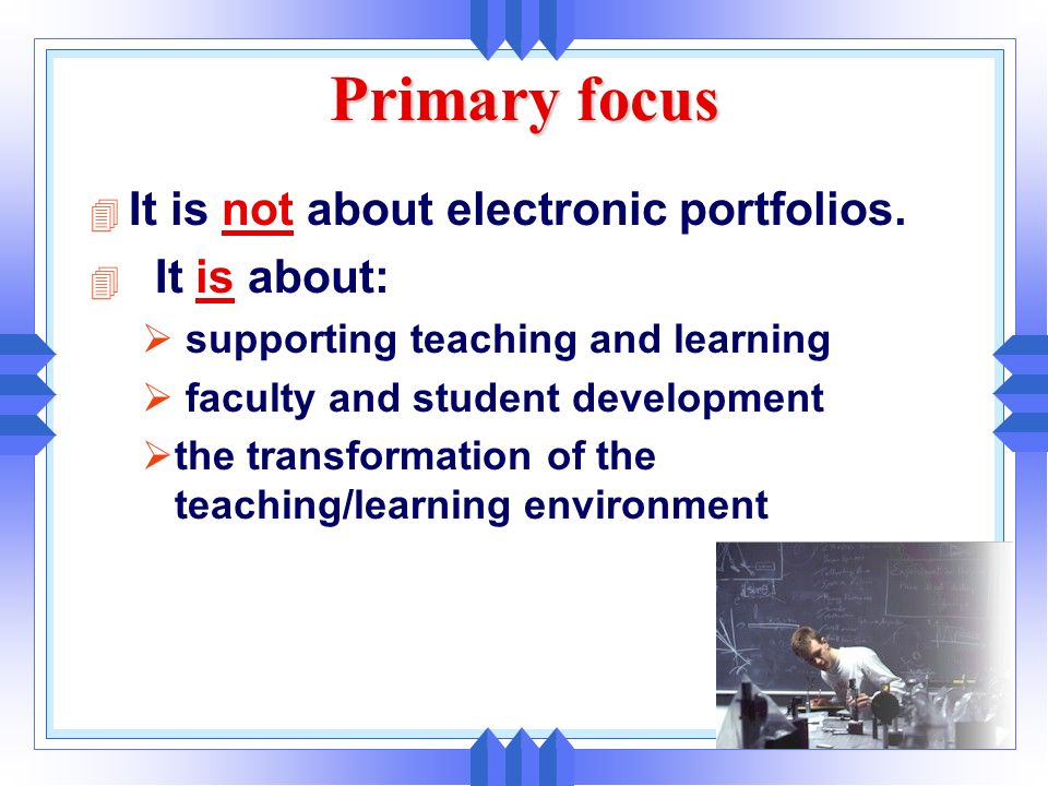 Primary focus It is not about electronic portfolios. It is about: