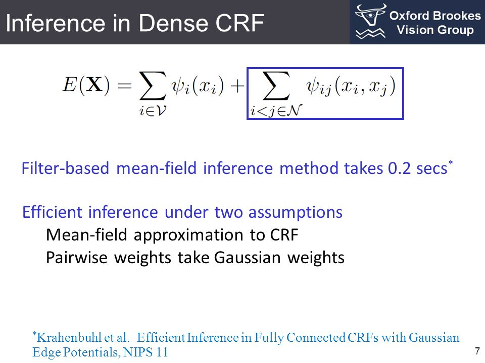 Inference in Dense CRF Filter-based mean-field inference method takes 0.2 secs* Efficient inference under two assumptions.