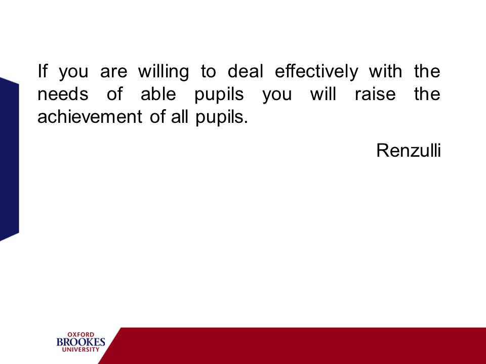If you are willing to deal effectively with the needs of able pupils you will raise the achievement of all pupils.
