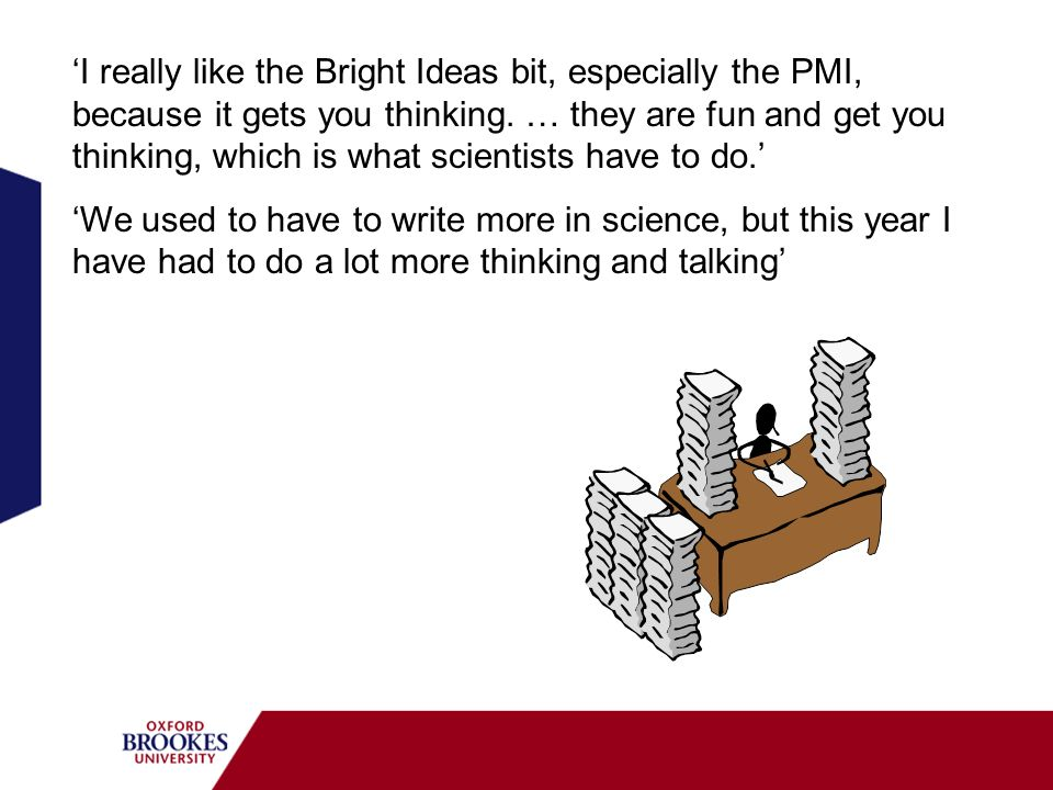 'I really like the Bright Ideas bit, especially the PMI, because it gets you thinking. … they are fun and get you thinking, which is what scientists have to do.'