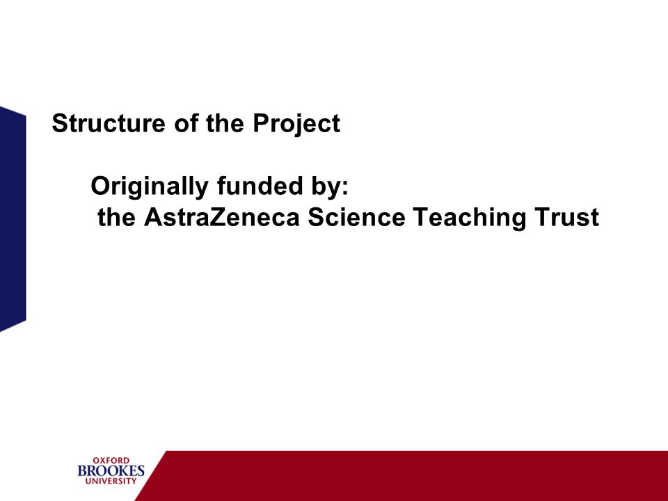 Structure of the Project Originally funded by: the AstraZeneca Science Teaching Trust