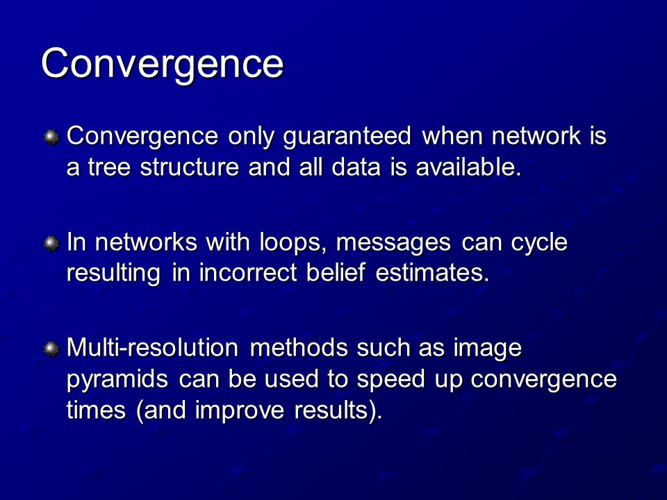 Convergence Convergence only guaranteed when network is a tree structure and all data is available.
