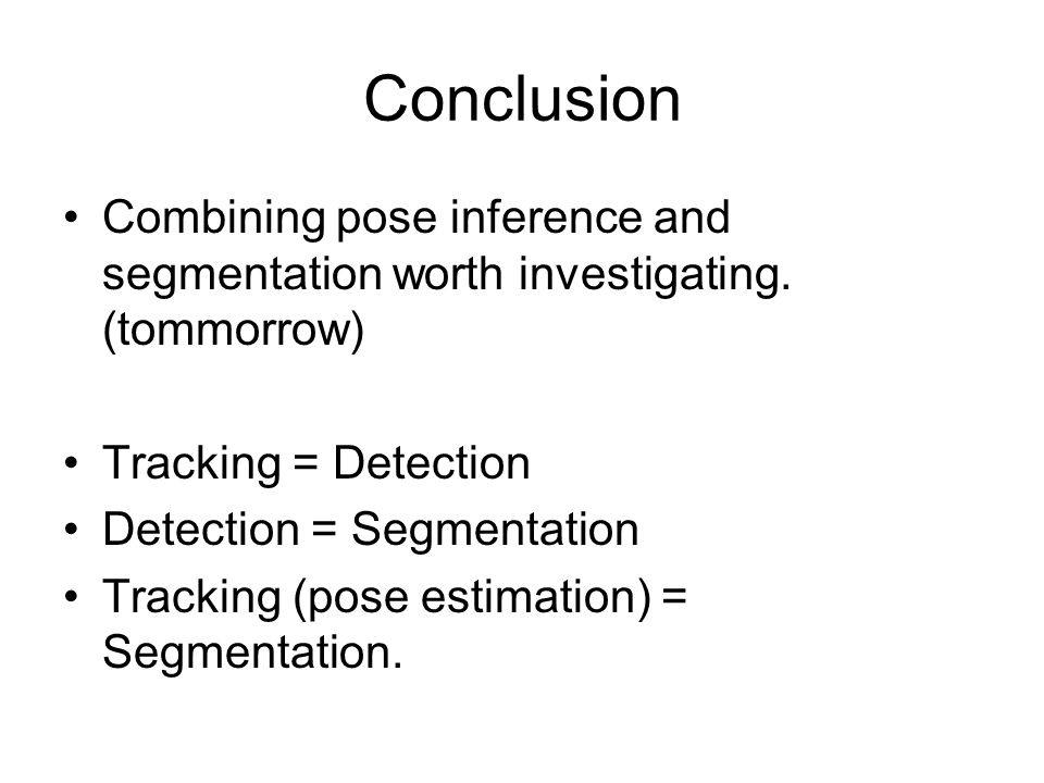Conclusion Combining pose inference and segmentation worth investigating. (tommorrow) Tracking = Detection.